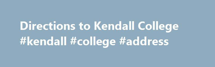 Directions to Kendall College #kendall #college #address http://west-virginia.remmont.com/directions-to-kendall-college-kendall-college-address/  # Directions to Kendall College Kendall College is located at 900 N. North Branch Street, Chicago, Illinois 60642, which is just north of the intersection of Halsted and Chicago Avenues. (google map) From the south traveling north on I-90/94, take Exit 49A at Division St. then go east to N. North Branch St (first traffic light after bridge). Turn…