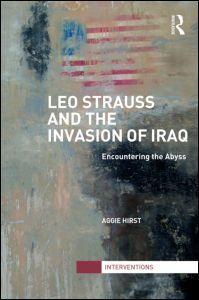Leo Strauss and the invasion of Iraq : encountering the abyss / Aggie Hirst. -- London ;  New York :  Routledge, Taylor & Francis Group,  2013.