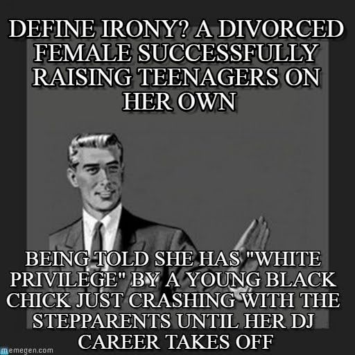 """Kill Yourself Guy : Define Irony? A Divorced Female Successfully Raising Teenagers On Her Own, Being Told She Has """"white Privilege"""" By A Young Black Chick Just Crashing With The Stepparents Until Her Dj Career Takes Off"""