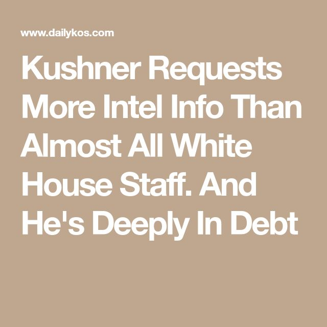 Kushner Requests More Intel Info Than Almost All White House Staff. And He's Deeply In Debt