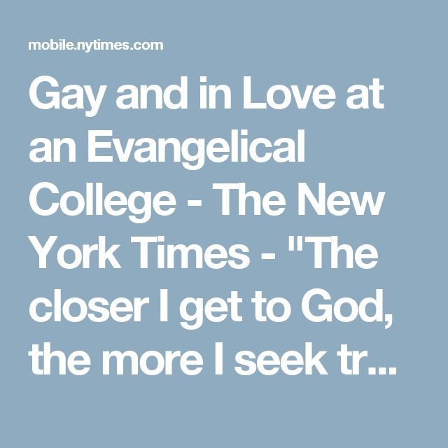 """Gay and in Love at an Evangelical College - The New York Times - """"The closer I get to God, the more I seek truth and reconciliation between the parts of me that seem to conflict or fight one another, the more it seems that God just wants me to let go and accept myself.""""  --Santiago Gonzales IV"""