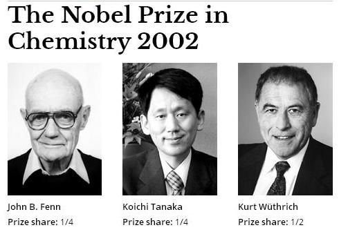 "The Nobel Prize in Chemistry 2002 was awarded ""for the development of methods for identification and structure analyses of biological macromolecules with one half jointly to John B. Fenn and Koichi Tanaka ""for their development of soft desorption ionisation methods for mass spectrometric analyses of biological macromolecules"" and the other half to Kurt Wüthrich ""for his development of nuclear magnetic resonance spectroscopy"