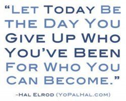 """""""Let today be the day you give up who you've been for who you can become."""" Hal Elrod"""