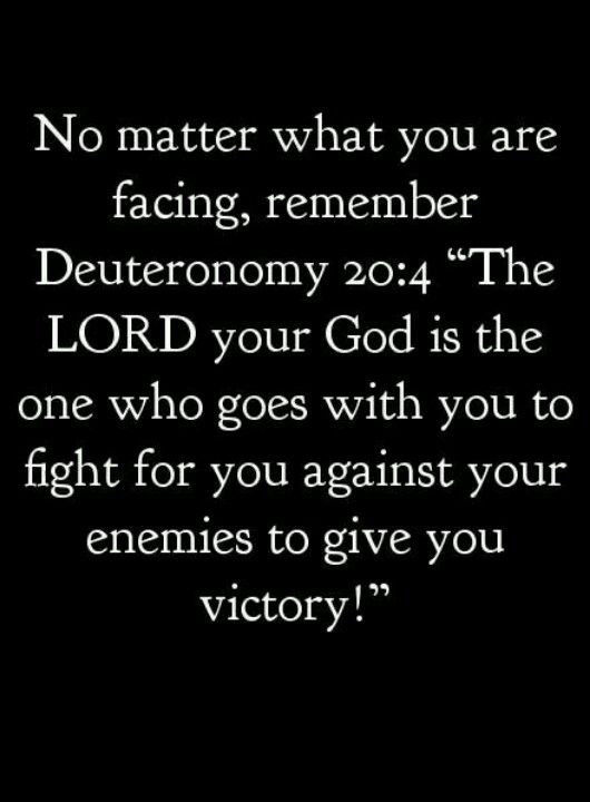 "No matter what you are facing, remember this... ""The Lord your God is the one who goes with you to fight for you against your enemies to give you victory."""