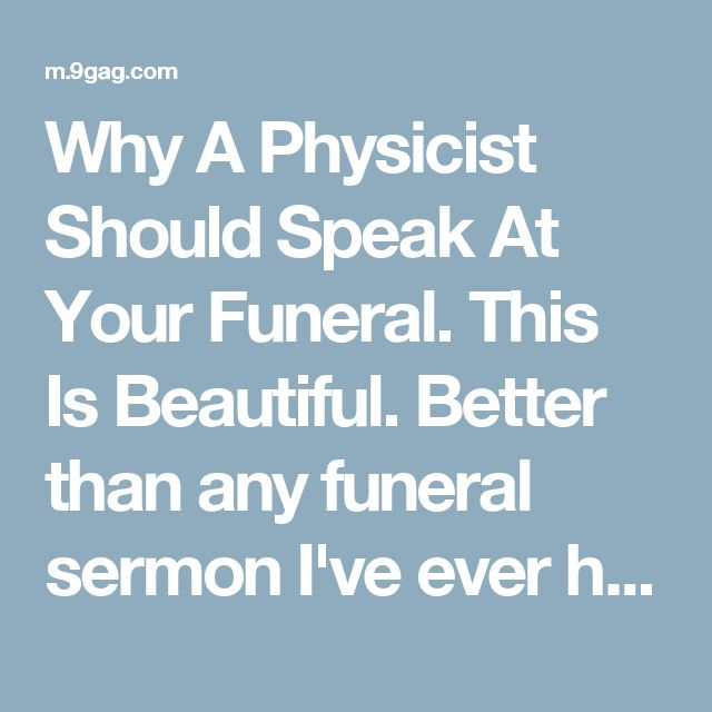Why A Physicist Should Speak At Your Funeral. This Is Beautiful. Better than any funeral sermon I've ever heard.❤️. Even a religious person should be able to appreciate this.
