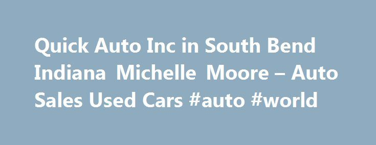 Quick Auto Inc in South Bend Indiana Michelle Moore – Auto Sales Used Cars #auto #world http://south-africa.remmont.com/quick-auto-inc-in-south-bend-indiana-michelle-moore-auto-sales-used-cars-auto-world/  #quick auto # Auto Sales Used Cars Their phone number is (574)273-9395. Obtaining 59 plate insurance cover is an important aspect of owning a new motor vehicle. A bit of info is provided on what 59 plates are, how to understand the information on a 59 plate, and how to obtain insurance for…