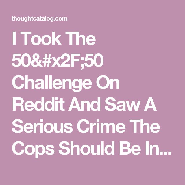 I Took The 50/50 Challenge On Reddit And Saw A Serious Crime The Cops Should Be Investigating | Thought Catalog