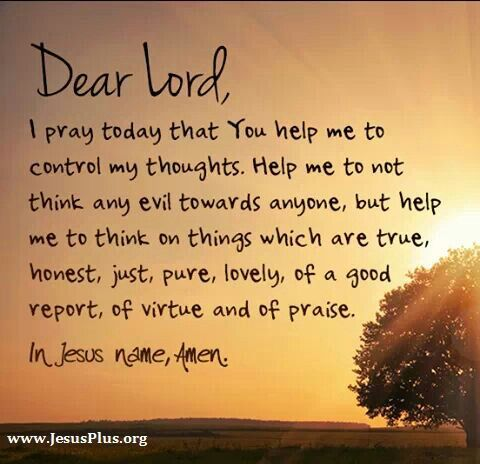 God, help me control my thoughts....and think of everything good, pure, lovely...