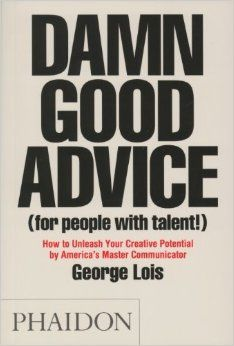 Damn Good Advice (For People with Talent!): How To Unleash Your Creative Potential by America's Master Communicator, George Lois: George Loi...