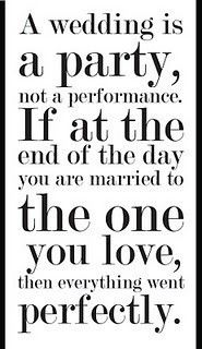 A wedding is a party, not a performance.  If at the end of the day you are married to the one you love, then everything went perfectly.: Quote, Wedding Cakes, Bride