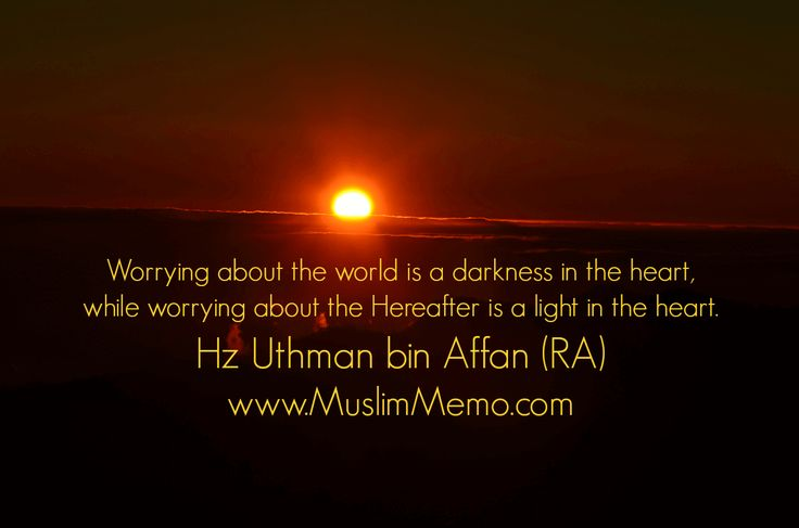 Worrying about the world is a darkness in the heart, while worrying about the Hereafter is a light in the heart. #UthmanBinAffan #Islam #Peace #MuslimMemo #inspiration #lessons #wisdom #quotes #mercy #life #learning #awesom #Islamic #reminders