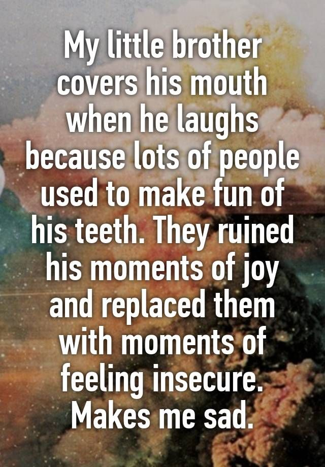 """""""My little brother covers his mouth when he laughs because lots of people used to make fun of his teeth. They ruined his moments of joy and replaced them with moments of feeling insecure. Makes me sad."""""""
