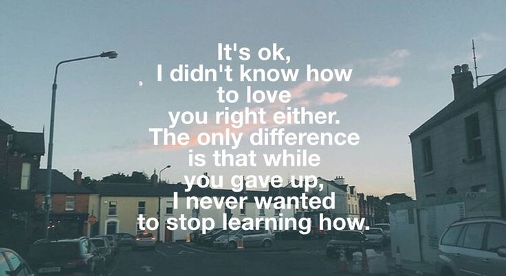 It's ok, I didn't know how to love you right either. The only difference is that while you gave up, I never wanted to stop learning how.
