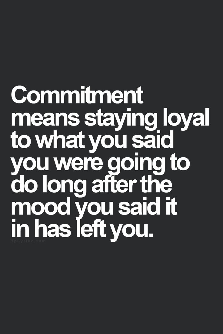 Commitment means staying loyal to what you said you were going to do long after the mood you said in has left you.