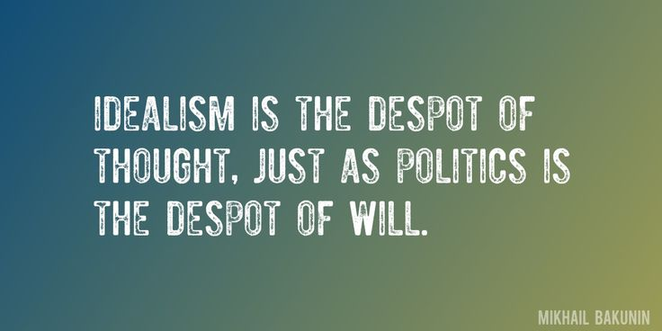 Quote by Mikhail Bakunin => Idealism is the despot of thought, just as politics is the despot of will.