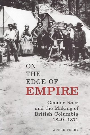 "On the Edge of Empire  by Adele Perry  ""On the Edge of Empire"" is a well-written, carefully researched, and persuasively argued book that delineates the centrality of race and gender in the making of colonial and national identities, and in the re-writing of Canadian history as colonial history. Utilising feminist and post-colonial filters, Perry designs a case study of British Columbia."