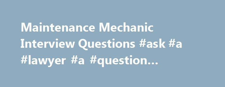 Maintenance Mechanic Interview Questions #ask #a #lawyer #a #question #online #for #free http://questions.nef2.com/maintenance-mechanic-interview-questions-ask-a-lawyer-a-question-online-for-free/  #ask a mechanic a question # Maintenance Mechanic Interview Questions A Maintenance Mechanic is a person who performs work related to the maintenance and repair of mechanical equipments. They are responsible for performing various important tasks such as replacing and repairing carpentry, painting…