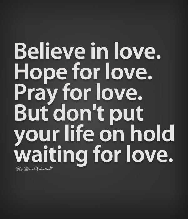 Believe in love. Hope for love. Pray for love. But don't put your life on hold waiting for love.