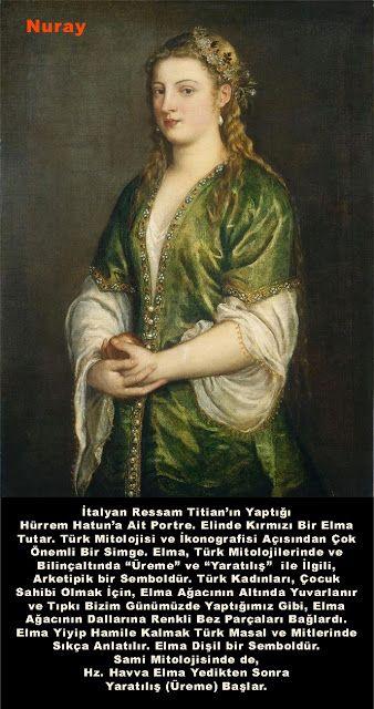 """İtalyan Ressam Titian'ın Yaptığı Hürrem Hatun'a Ait Portre. Elinde Kırmızı Bir Elma Tutar. Türk Mitolojisi ve İkonografisi Açısından Çok Önemli Bir Simge. Elma, Türk Mitolojilerinde ve Bilinçaltında """"Üreme"""" ve """"Yaratılış"""" ile İlgili, Arketipik bir Semboldür. Türk Kadınları, Çocuk Sahibi Olmak İçin, Elma Ağacının Altında Yuvarlanır ve Tıpkı Bizim Günümüzde Yaptığımız Gibi, Elma Ağacının Dallarına Renkli Bez Parçaları Bağlardı. Elma Yiyip Hamile Kalmak Türk Masal ve Mitlerinde Sıkça Anlatılır."""