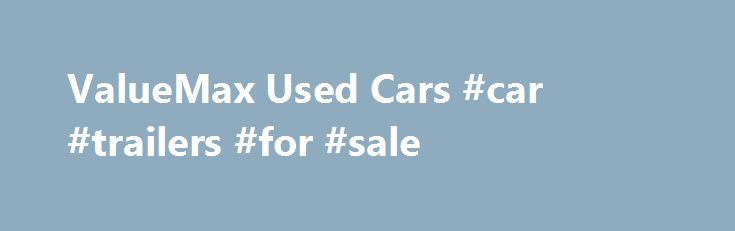 ValueMax Used Cars #car #trailers #for #sale http://england.remmont.com/valuemax-used-cars-car-trailers-for-sale/  #value used car # Welcome to ValueMax Used Cars At ValueMax Used Cars in Greenville, NC we pride ourselves on being the best Buy Here Pay Here dealership in our area. We have a great�selection�of pre-owned vehicles on site. We also have an experienced and eager sales staff to help you with your buying needs. We encourage you to browse our lot and take a test drive. We are…