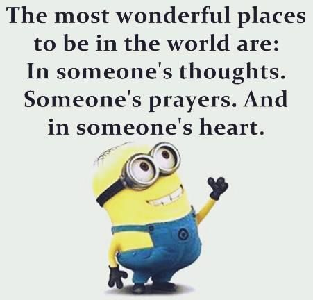 Minion The most wonderful places to be in the world are: In someone's thoughts and in someone's prayers.