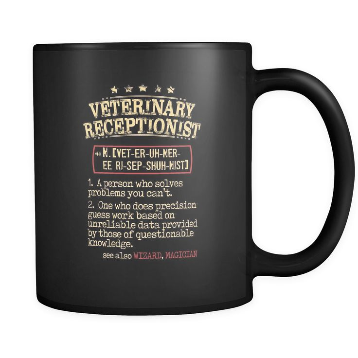 veterinary receptionist veterinary receptionist 1. a person who solves problems you can't. 2. one who does precision guess work based on unreliable data provided by those of questionable knowledge. see also WIZARD, MAGICIAN 11oz Black Mug