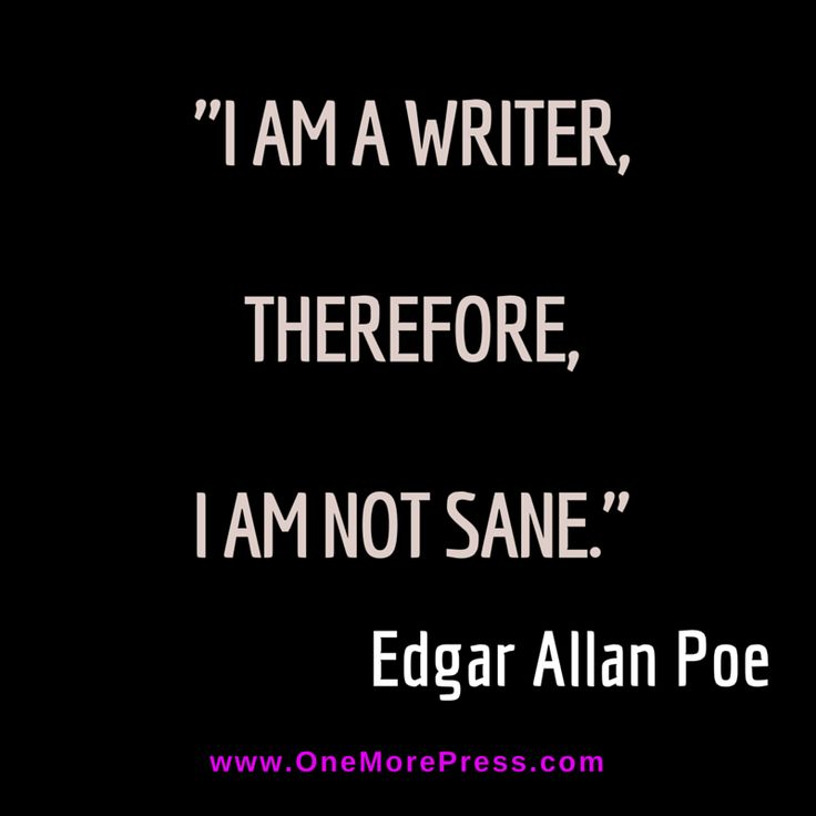 """""""I am a writer, therefore, I am not sane."""" Edgar Allan Poe"""