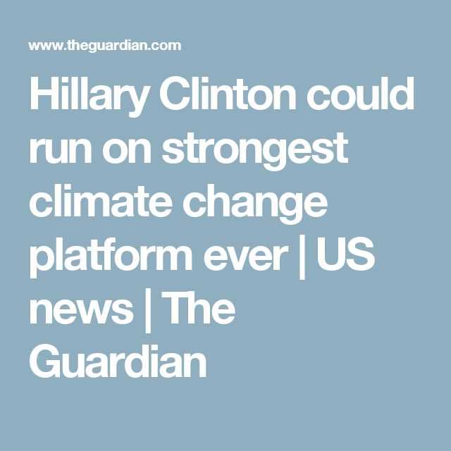 Hillary Clinton could run on strongest climate change platform ever | US news | The Guardian