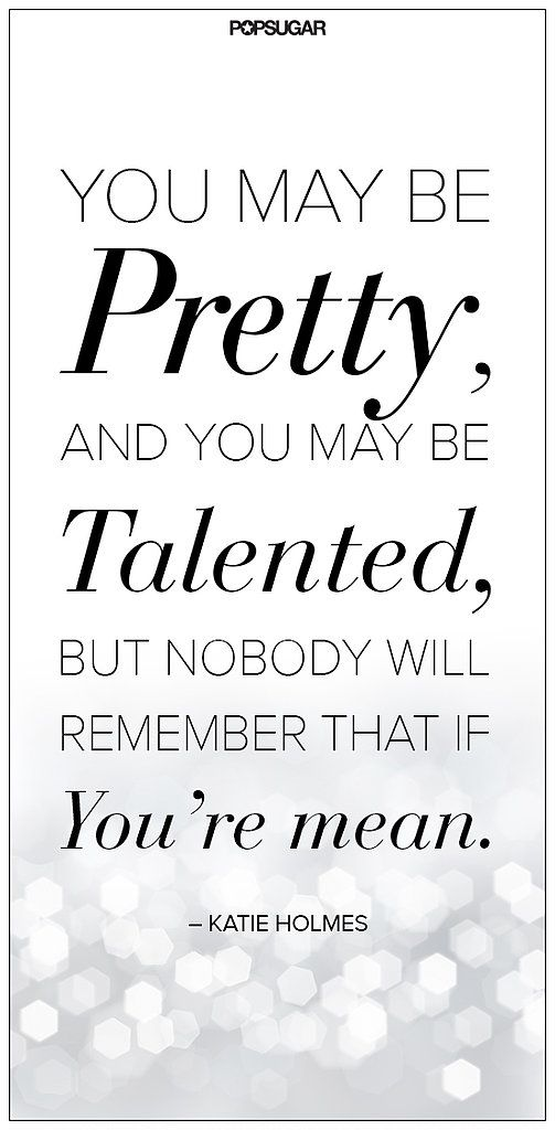 you may be pretty; and you may be talented, but nobody will remember that if you're mean.