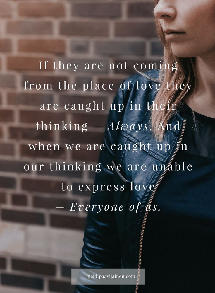 If they are not coming from the place of love they are caught up in their thinking — Always. And when we are caught up in our thinking we are unable to express love  — Everyone of us. — Heidi Paavilainen   Relationship advice   Relationship problems   Find love   Spiritual guidance   Three Principles  