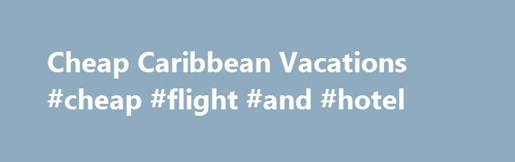 Cheap Caribbean Vacations #cheap #flight #and #hotel http://cameroon.remmont.com/cheap-caribbean-vacations-cheap-flight-and-hotel/  #cheap travel sites # Cheap Caribbean Vacations The Caribbean is one of the most sought after travel destinations in the world. Perfect weather, sandy beaches and warm crystal clear blue water is just one of the many reasons that people travel from all over to vacation in this hot spot. Couples and families alike find the Caribbean to be the perfect place to…
