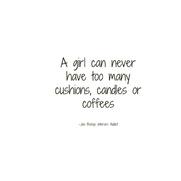 A girl can never have too many cushions, candles or coffees