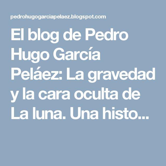 El blog de Pedro Hugo García Peláez: La gravedad y la cara oculta de La luna. Una histo...