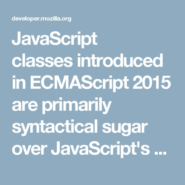 JavaScript classes introduced in ECMAScript 2015 are primarily syntactical sugar over JavaScript's existing prototype-based inheritance. The class syntax is not introducing a new object-oriented inheritance model to JavaScript. JavaScript classes provide a much simpler and clearer syntax to create objects and deal with inheritance.