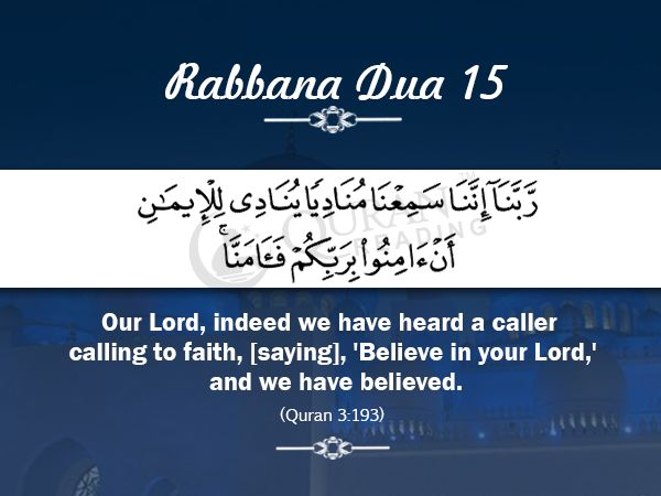 Rabbana Dua 15 Our Lord, indeed we have heard a caller calling to faith, [saying], 'Believe in your Lord,' and we have believed. [Quran 3:193]