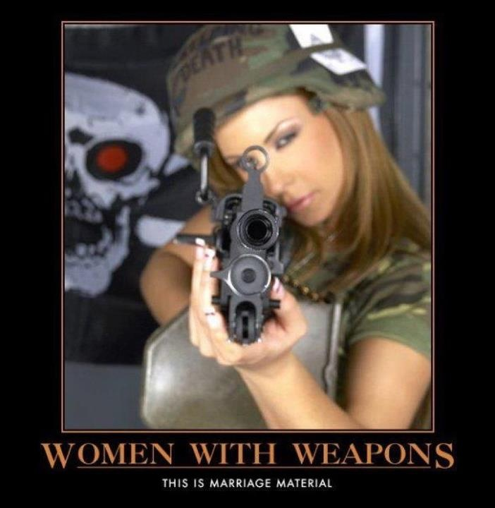 Women with weapons; this is marriage material, against stalkers, adulterers, seducers, salesmen, robbers, etc. lol XD