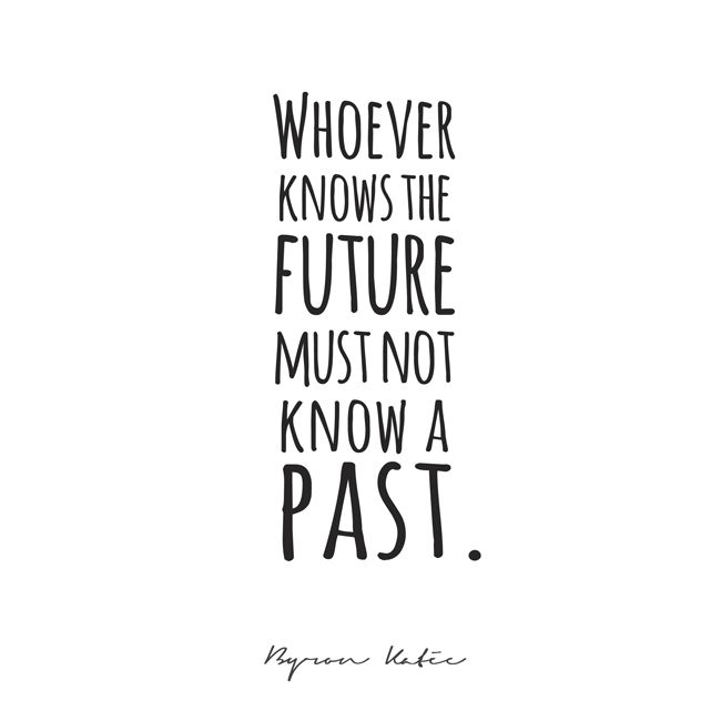 Whoever knows the future must not know a past.  —Byron Katie