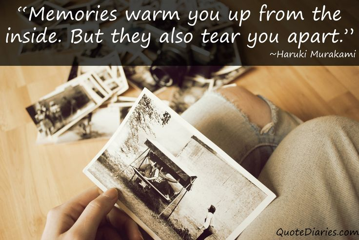 """Memories warm you up from the inside. But they also tear you apart."" ~Haruki Murakami"