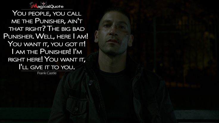 Frank Castle: You people, you call me the Punisher, ain't that right? The big bad Punisher. Well, here I am! You want it, you got it! I am the Punisher! I'm right here! You want it, I'll give it to you.  More on: https://www.magicalquote.com/series/daredevil/ #FrankCastle #Daredevil #DaredevilQuotes #MarvelsDaredevil