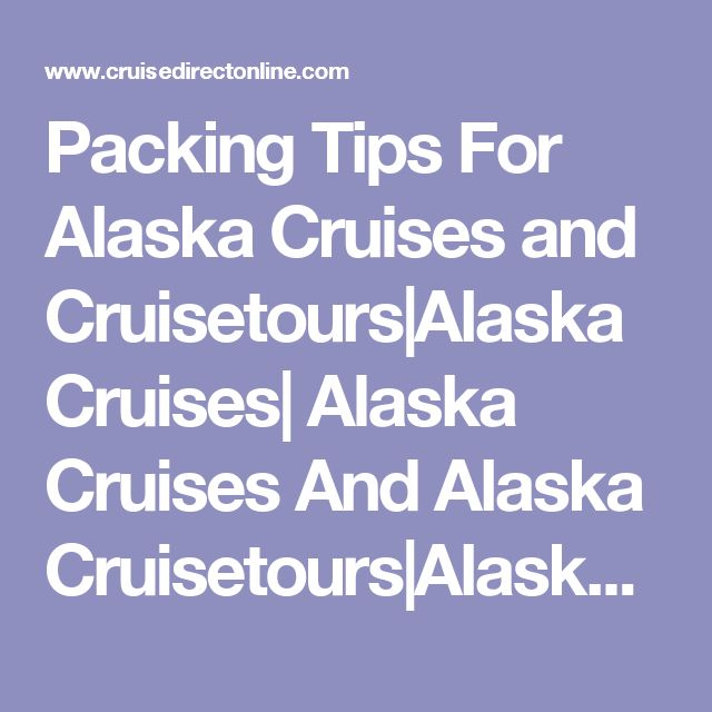 Packing Tips For Alaska Cruises and Cruisetours|Alaska Cruises| Alaska Cruises And Alaska Cruisetours|Alaska Cruise Reviews|Alaska Cruise Lines|Discount Alaska Cruises|Alaska Cruise Deals|Alaska Cruise Ships|Alaska Cruise Packages and Reviews