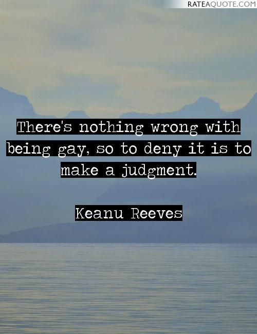 There's nothing wrong with being gay, so to deny it is to make a judgment. -Keanu Reeves