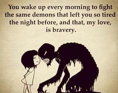 You wake up every morning to fight the same demons that left you so tired the night before, and that, my love is bravery.