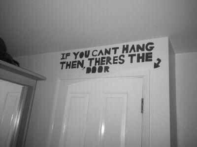 If you cant hang then there's the door. - Oh I so want to do this. hahahahaa :) <<< that's it. Thats what im doing in my room.