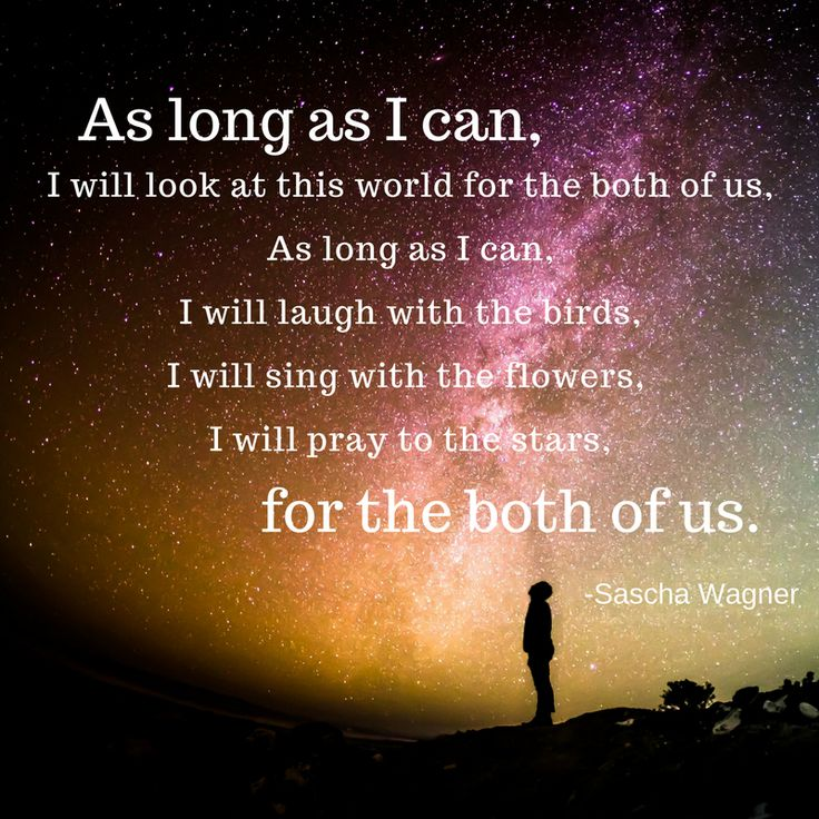A bereavement grief poem quote with an inspiring, motivational and comforting message. As long as I can, I will look at this world for the both of us, as long as I can, I will laugh with the birds, I will sing with the flowers, I will pray to the stars, for the both of us. Rest in peace.