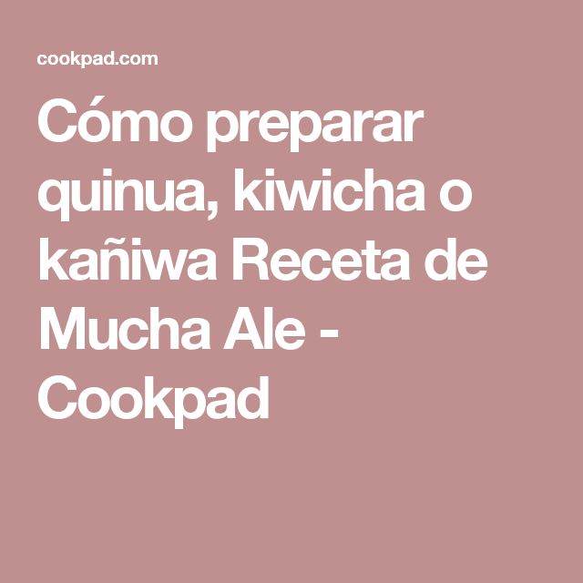 Cómo preparar quinua, kiwicha o kañiwa Receta de Mucha Ale - Cookpad