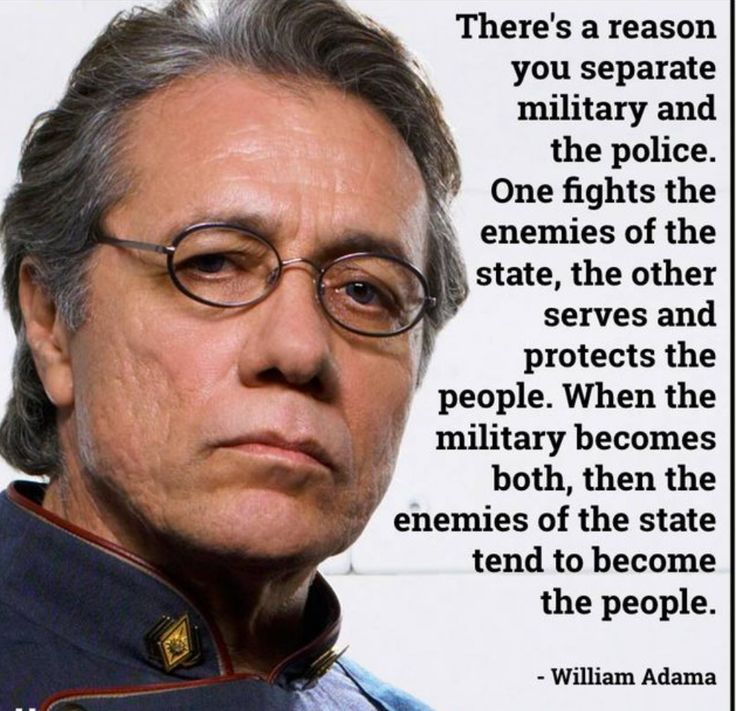 """There is a reason you separate military and the police. One fights the enemies of the state, the other serves and protects the people. When the military becomes both, then the enemies of the state tend to become the people."" - William Adama"