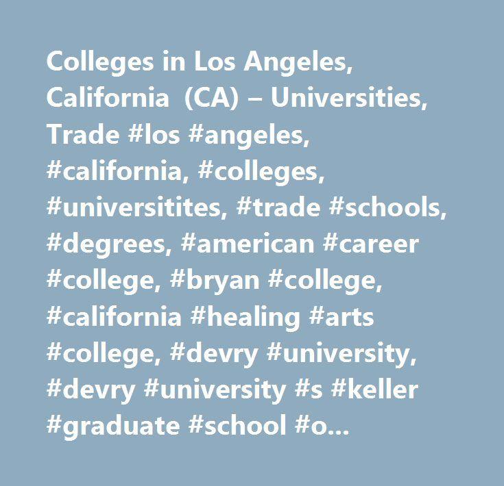 Colleges in Los Angeles, California (CA) – Universities, Trade #los #angeles, #california, #colleges, #universitites, #trade #schools, #degrees, #american #career #college, #bryan #college, #california #healing #arts #college, #devry #university, #devry #university #s #keller #graduate #school #of #management, #everest #college, #golden #gate #university, #itt #technical #institute, #kaplan #college #khe, #marinello #schools #of #beauty, #national #holistic #institute, #platt #college, #the…