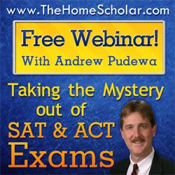 Free Webinar: Taking the Mystery Out of SAT & ACT Exams  with Lee Binz, The HomeScholar and Andrew Pudewa, Director of the Institute for Excellence in Writing share amazing insights and little know secrets to help you prepare your homeschool student for the most important standardized test of their life.