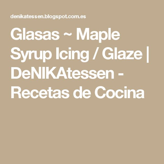 Glasas ~ Maple Syrup Icing / Glaze | DeNIKAtessen - Recetas de Cocina
