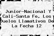 http://tecnoautos.com/wp-content/uploads/imagenes/tendencias/thumbs/juniornacional-y-calisanta-fe-los-duelos-llamativos-de-la-fecha-12.jpg Liga Aguila 2016. Junior-Nacional y Cali-Santa Fe, los duelos llamativos de la fecha 12, Enlaces, Imágenes, Videos y Tweets - http://tecnoautos.com/actualidad/liga-aguila-2016-juniornacional-y-calisanta-fe-los-duelos-llamativos-de-la-fecha-12/